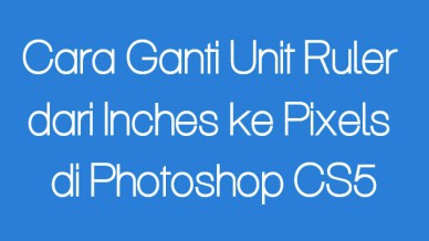 Cara Ganti Unit Ruler Dari Inches Ke Pixels Di Photoshop Cs5